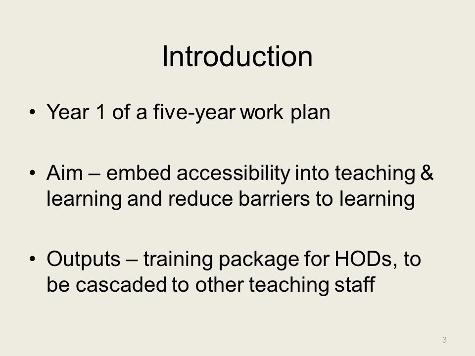 Introduction Year 1 of a five-year work plan Aim – embed accessibility into teaching & learning and reduce barriers to learning Outputs – training pac