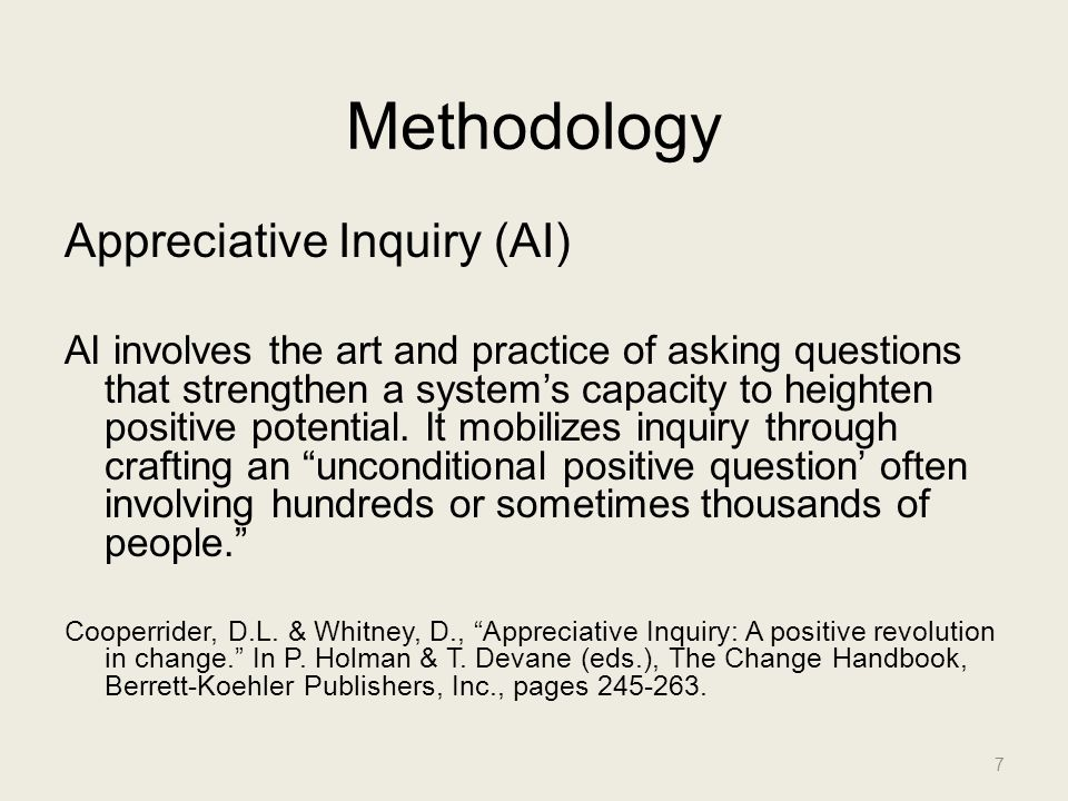 Methodology Appreciative Inquiry (AI) AI involves the art and practice of asking questions that strengthen a system's capacity to heighten positive po