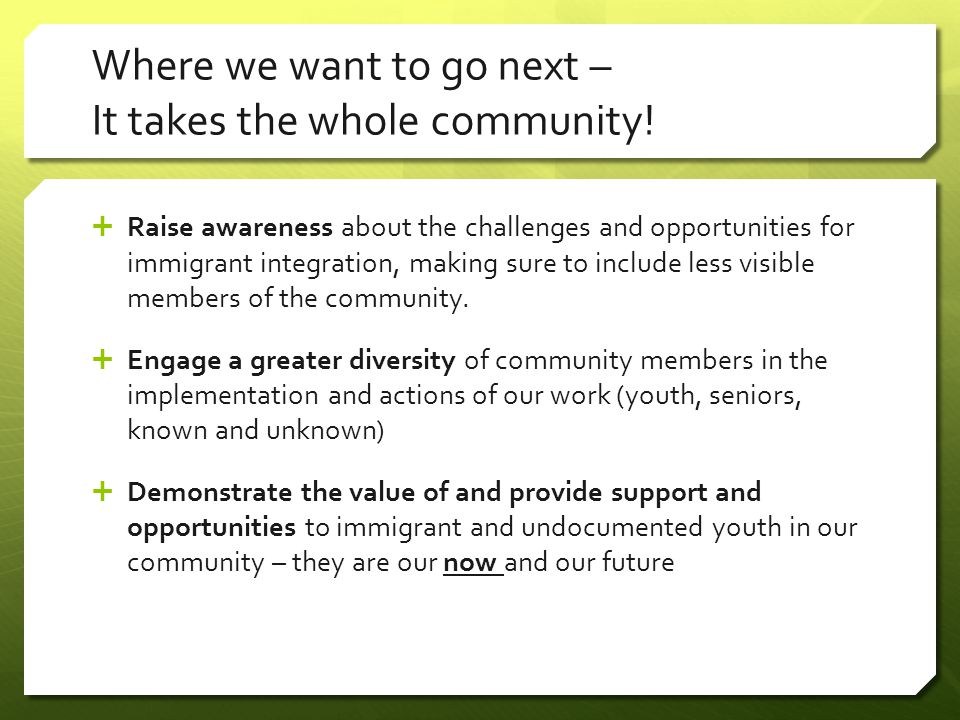 Where we want to go next – It takes the whole community!  Raise awareness about the challenges and opportunities for immigrant integration, making su