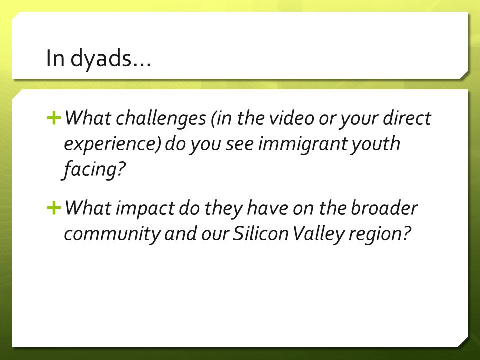 In dyads…  What challenges (in the video or your direct experience) do you see immigrant youth facing.