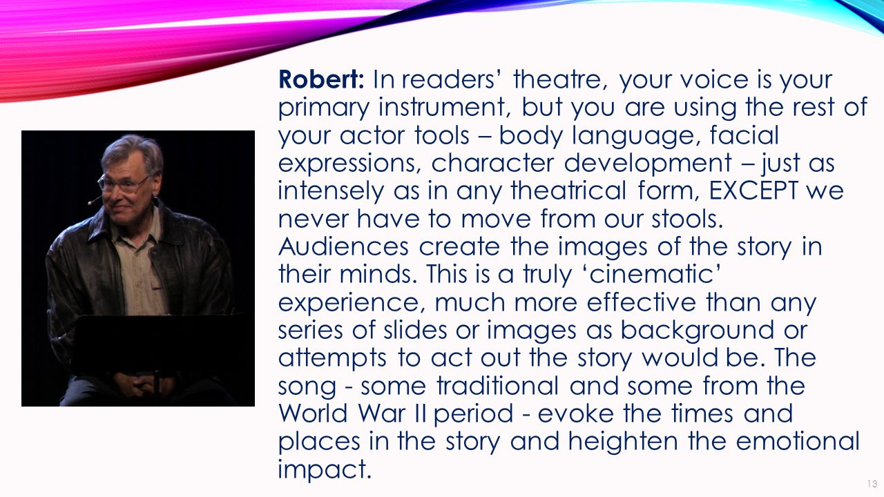 Robert: In readers' theatre, your voice is your primary instrument, but you are using the rest of your actor tools – body language, facial expressions, character development – just as intensely as in any theatrical form, EXCEPT we never have to move from our stools.