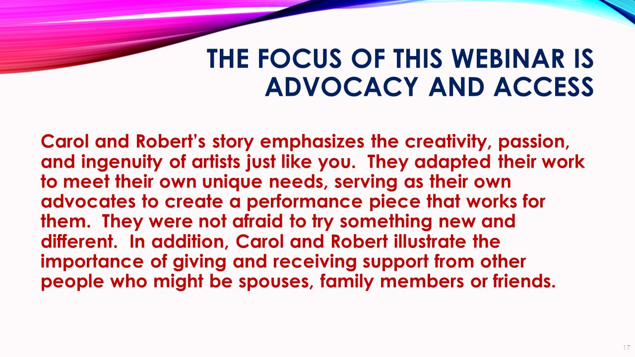 THE FOCUS OF THIS WEBINAR IS ADVOCACY AND ACCESS Carol and Robert's story emphasizes the creativity, passion, and ingenuity of artists just like you.
