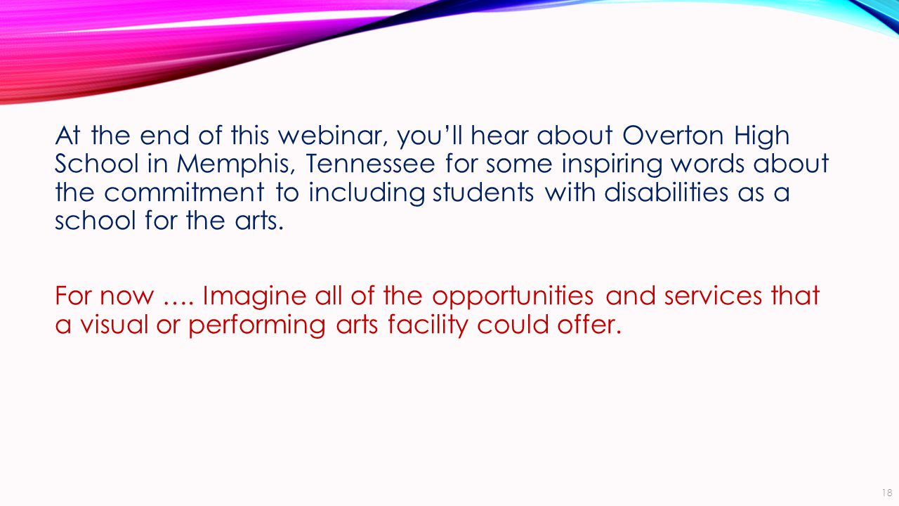 At the end of this webinar, you'll hear about Overton High School in Memphis, Tennessee for some inspiring words about the commitment to including students with disabilities as a school for the arts.