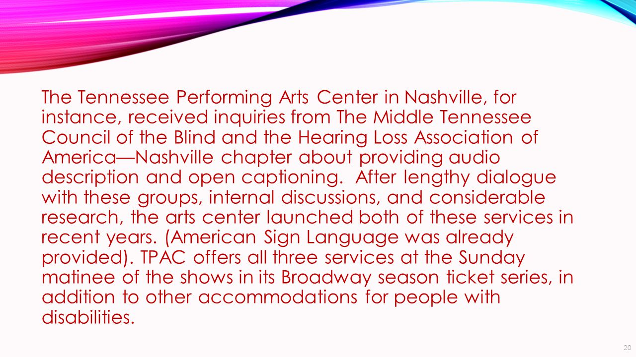 The Tennessee Performing Arts Center in Nashville, for instance, received inquiries from The Middle Tennessee Council of the Blind and the Hearing Loss Association of America—Nashville chapter about providing audio description and open captioning.