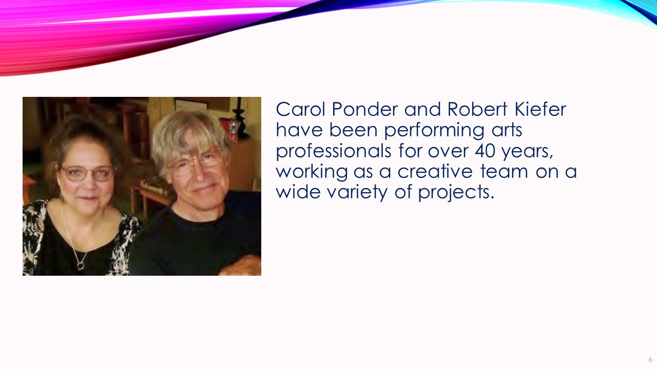 Carol Ponder and Robert Kiefer have been performing arts professionals for over 40 years, working as a creative team on a wide variety of projects.