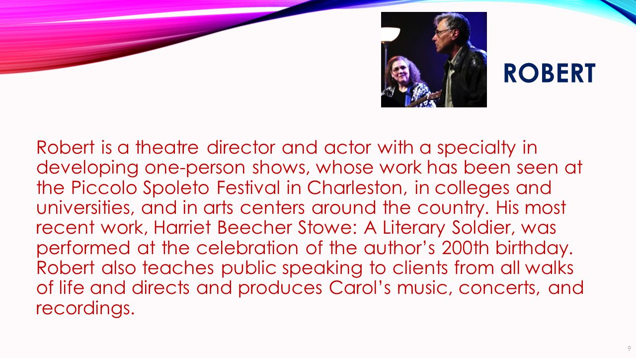 ROBERT Robert is a theatre director and actor with a specialty in developing one-person shows, whose work has been seen at the Piccolo Spoleto Festival in Charleston, in colleges and universities, and in arts centers around the country.