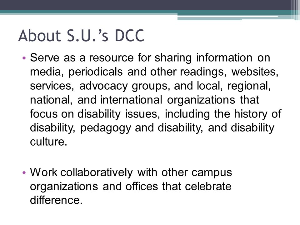 Serve as a resource for sharing information on media, periodicals and other readings, websites, services, advocacy groups, and local, regional, national, and international organizations that focus on disability issues, including the history of disability, pedagogy and disability, and disability culture.