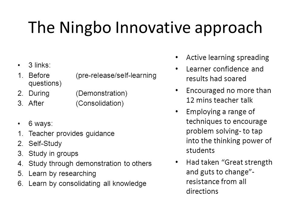 The Ningbo Innovative approach 3 links: 1.Before(pre-release/self-learning questions) 2.During(Demonstration) 3.After(Consolidation) 6 ways: 1.Teacher
