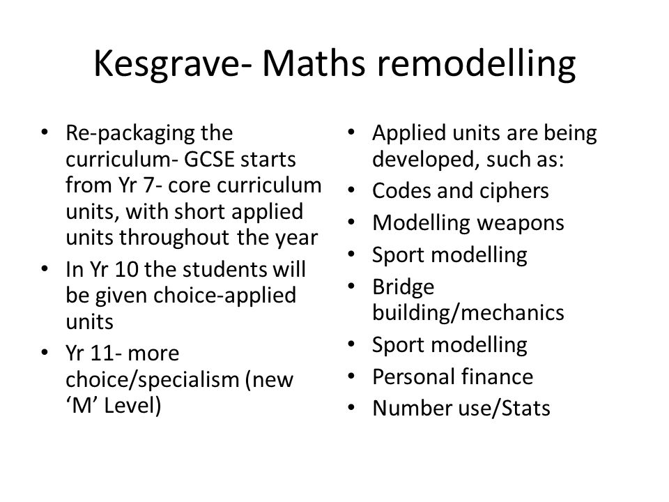 Kesgrave- Maths remodelling Re-packaging the curriculum- GCSE starts from Yr 7- core curriculum units, with short applied units throughout the year In