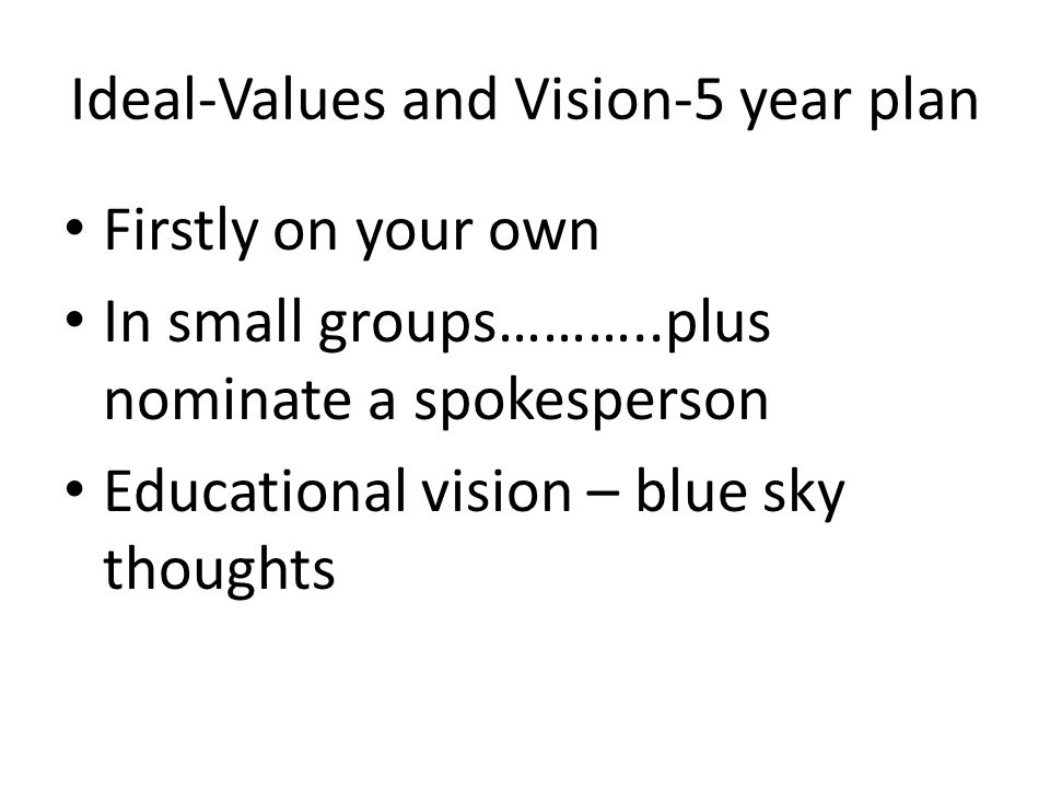 Ideal-Values and Vision-5 year plan Firstly on your own In small groups………..plus nominate a spokesperson Educational vision – blue sky thoughts