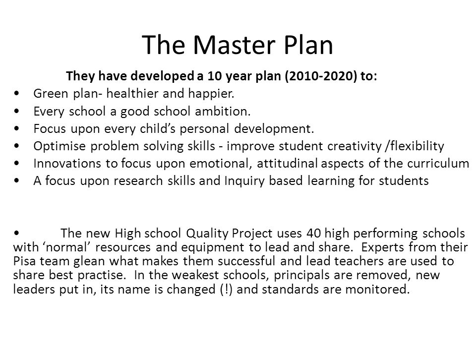 The Master Plan They have developed a 10 year plan (2010-2020) to: Green plan- healthier and happier. Every school a good school ambition. Focus upon