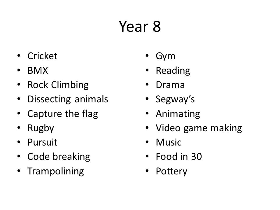 Year 8 Cricket BMX Rock Climbing Dissecting animals Capture the flag Rugby Pursuit Code breaking Trampolining Gym Reading Drama Segway's Animating Vid