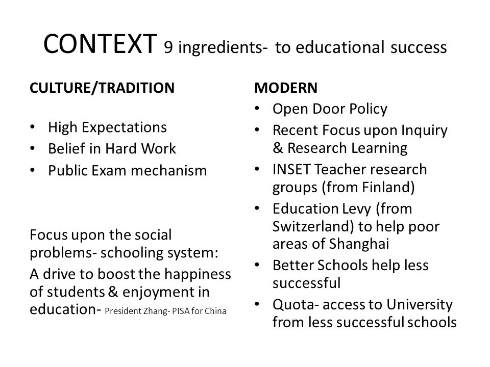 CONTEXT 9 ingredients- to educational success CULTURE/TRADITION High Expectations Belief in Hard Work Public Exam mechanism Focus upon the social prob