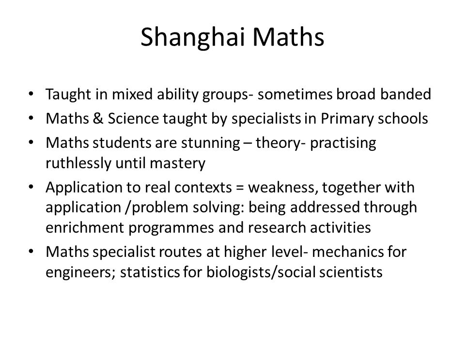 Shanghai Maths Taught in mixed ability groups- sometimes broad banded Maths & Science taught by specialists in Primary schools Maths students are stun