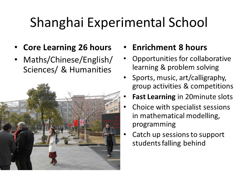 Shanghai Experimental School Core Learning 26 hours Maths/Chinese/English/ Sciences/ & Humanities Enrichment 8 hours Opportunities for collaborative l