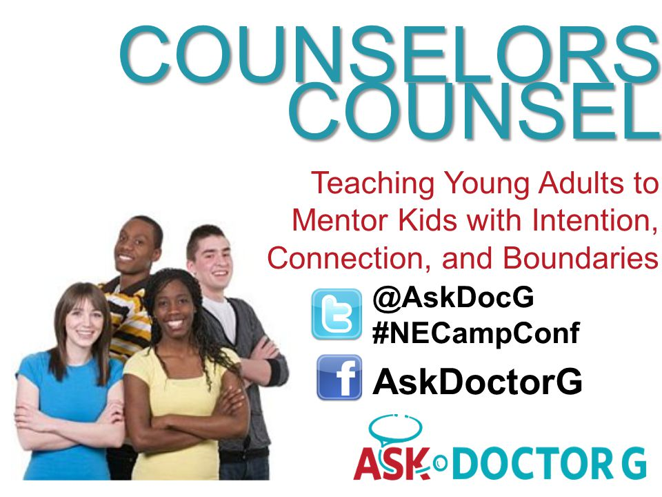 @AskDocG #NECampConf AskDoctorG COUNSELORS COUNSEL Teaching Young Adults to Mentor Kids with Intention, Connection, and Boundaries