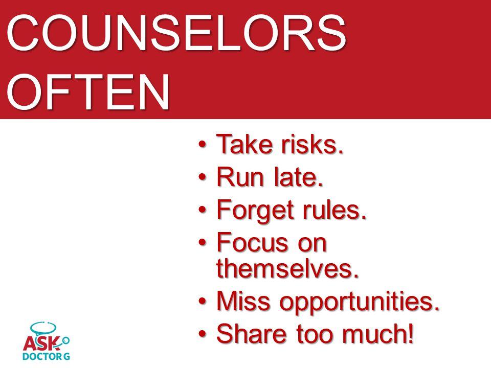 COUNSELORS OFTEN Take risks.Take risks. Run late.Run late. Forget rules.Forget rules. Focus on themselves.Focus on themselves. Miss opportunities.Miss