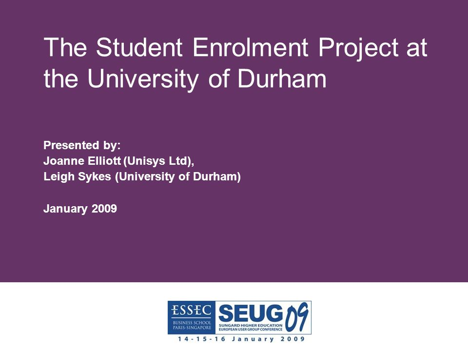 The Student Enrolment Project at the University of Durham Presented by: Joanne Elliott (Unisys Ltd), Leigh Sykes (University of Durham) January 2009