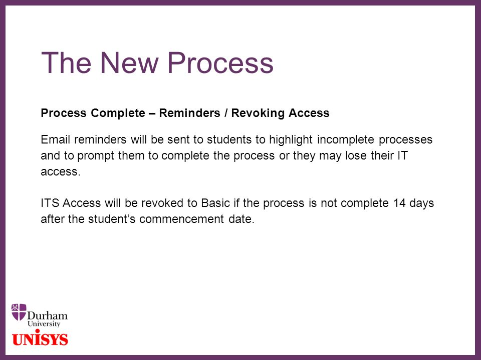 ∂ The New Process Process Complete – Reminders / Revoking Access Email reminders will be sent to students to highlight incomplete processes and to prompt them to complete the process or they may lose their IT access.