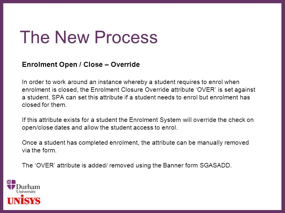 ∂ The New Process Enrolment Open / Close – Override In order to work around an instance whereby a student requires to enrol when enrolment is closed, the Enrolment Closure Override attribute 'OVER' is set against a student.