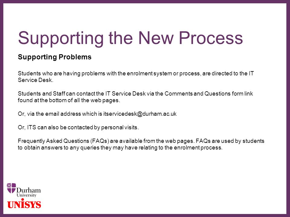 ∂ Supporting the New Process Supporting Problems Students who are having problems with the enrolment system or process, are directed to the IT Service Desk.