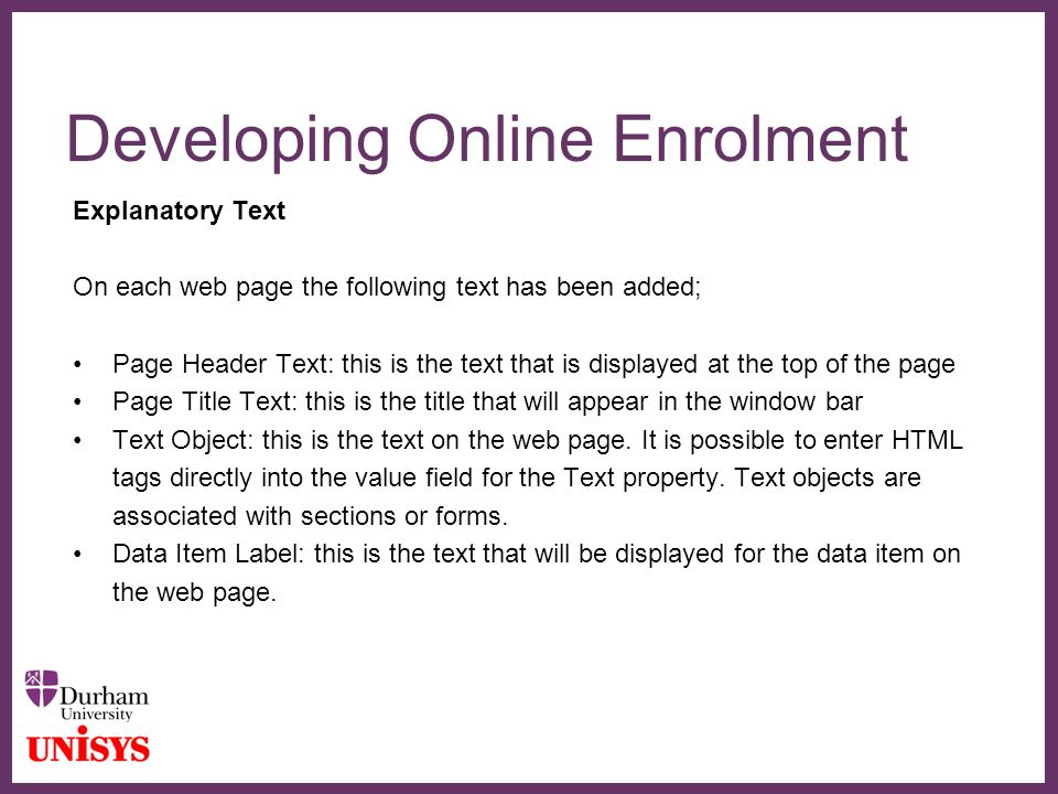 ∂ Developing Online Enrolment Explanatory Text On each web page the following text has been added; Page Header Text: this is the text that is displaye