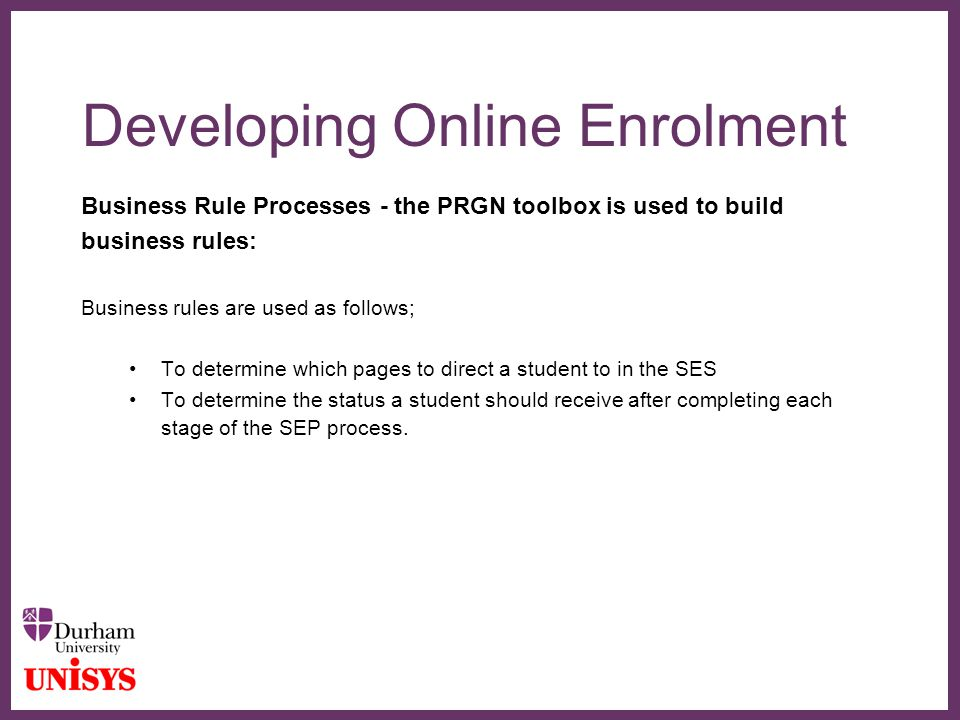 ∂ Developing Online Enrolment Business Rule Processes - the PRGN toolbox is used to build business rules: Business rules are used as follows; To deter