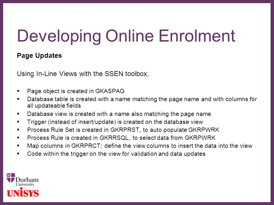 ∂ Developing Online Enrolment Page Updates Using In-Line Views with the SSEN toolbox;  Page object is created in GKASPAG  Database table is created with a name matching the page name and with columns for all updateable fields  Database view is created with a name also matching the page name  Trigger (instead of insert/update) is created on the database view  Process Rule Set is created in GKRPRST, to auto populate GKRPWRK  Process Rule is created in GKRRSQL, to select data from GKRPWRK  Map columns in GKRPRCT; define the view columns to insert the data into the view  Code within the trigger on the view for validation and data updates