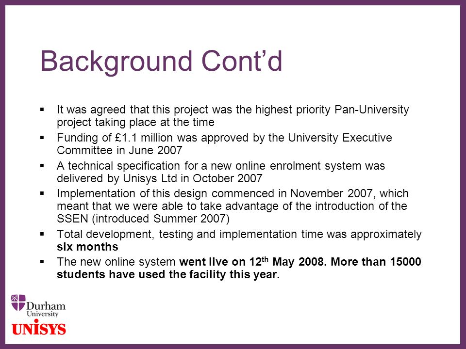 ∂ Background Cont'd  It was agreed that this project was the highest priority Pan-University project taking place at the time  Funding of £1.1 million was approved by the University Executive Committee in June 2007  A technical specification for a new online enrolment system was delivered by Unisys Ltd in October 2007  Implementation of this design commenced in November 2007, which meant that we were able to take advantage of the introduction of the SSEN (introduced Summer 2007)  Total development, testing and implementation time was approximately six months  The new online system went live on 12 th May 2008.