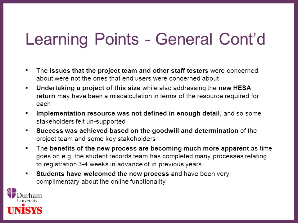 ∂ Learning Points - General Cont'd  The issues that the project team and other staff testers were concerned about were not the ones that end users were concerned about  Undertaking a project of this size while also addressing the new HESA return may have been a miscalculation in terms of the resource required for each  Implementation resource was not defined in enough detail, and so some stakeholders felt un-supported  Success was achieved based on the goodwill and determination of the project team and some key stakeholders  The benefits of the new process are becoming much more apparent as time goes on e.g.