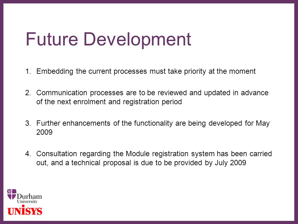 ∂ Future Development 1.Embedding the current processes must take priority at the moment 2.Communication processes are to be reviewed and updated in advance of the next enrolment and registration period 3.Further enhancements of the functionality are being developed for May 2009 4.Consultation regarding the Module registration system has been carried out, and a technical proposal is due to be provided by July 2009