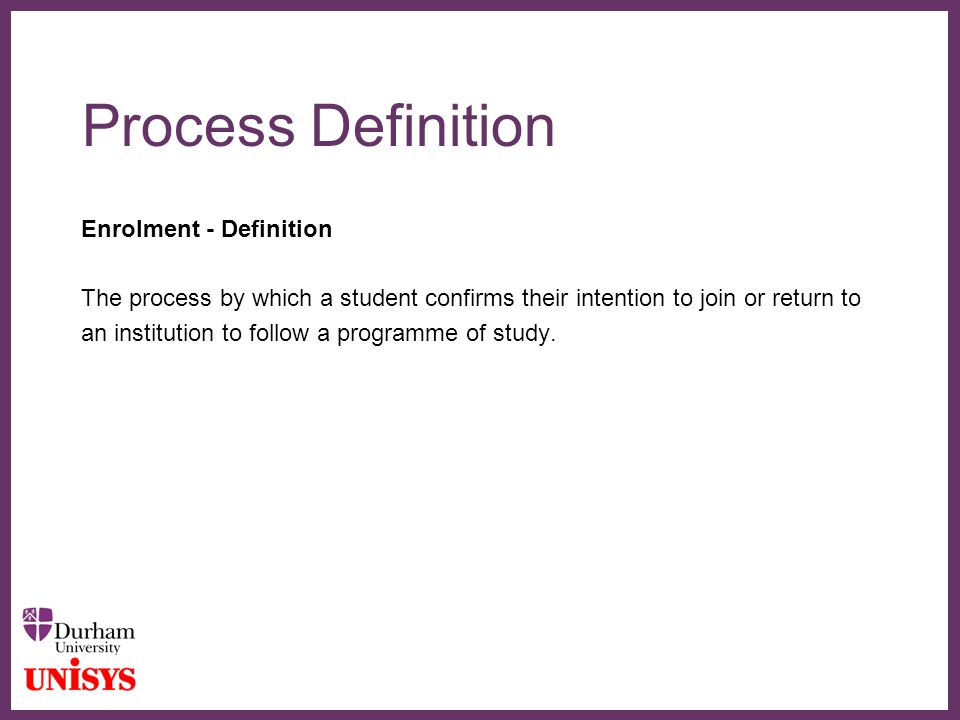 ∂ Process Definition Enrolment - Definition The process by which a student confirms their intention to join or return to an institution to follow a programme of study.