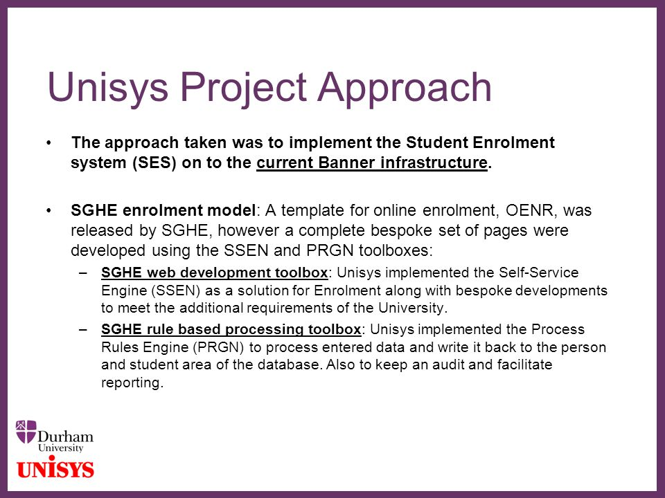 ∂ Unisys Project Approach The approach taken was to implement the Student Enrolment system (SES) on to the current Banner infrastructure.