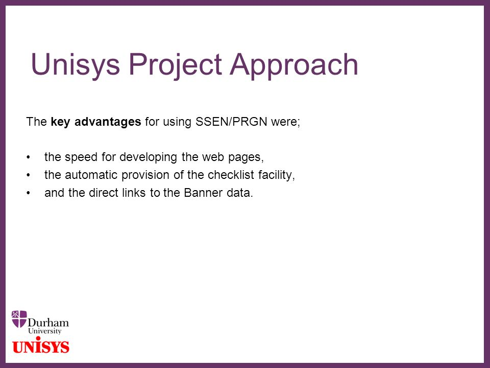 ∂ Unisys Project Approach The key advantages for using SSEN/PRGN were; the speed for developing the web pages, the automatic provision of the checklis