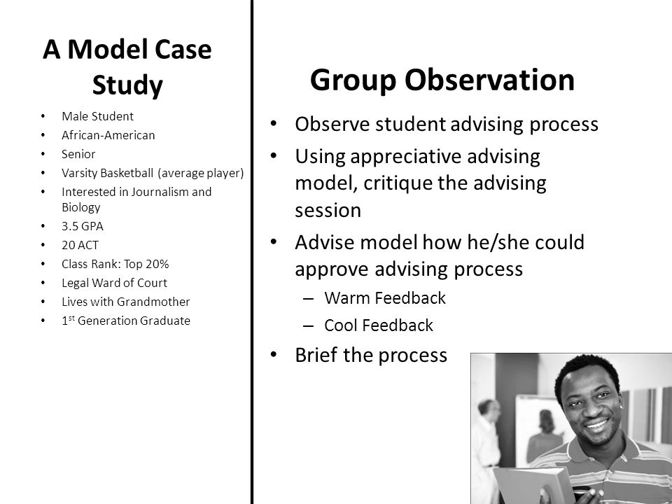 A Model Case Study Observe student advising process Using appreciative advising model, critique the advising session Advise model how he/she could approve advising process – Warm Feedback – Cool Feedback Brief the process Male Student African-American Senior Varsity Basketball (average player) Interested in Journalism and Biology 3.5 GPA 20 ACT Class Rank: Top 20% Legal Ward of Court Lives with Grandmother 1 st Generation Graduate Group Observation