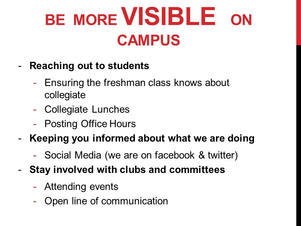 BE MORE VISIBLE ON CAMPUS -Reaching out to students -Ensuring the freshman class knows about collegiate -Collegiate Lunches -Posting Office Hours -Keeping you informed about what we are doing -Social Media (we are on facebook & twitter) -Stay involved with clubs and committees -Attending events -Open line of communication