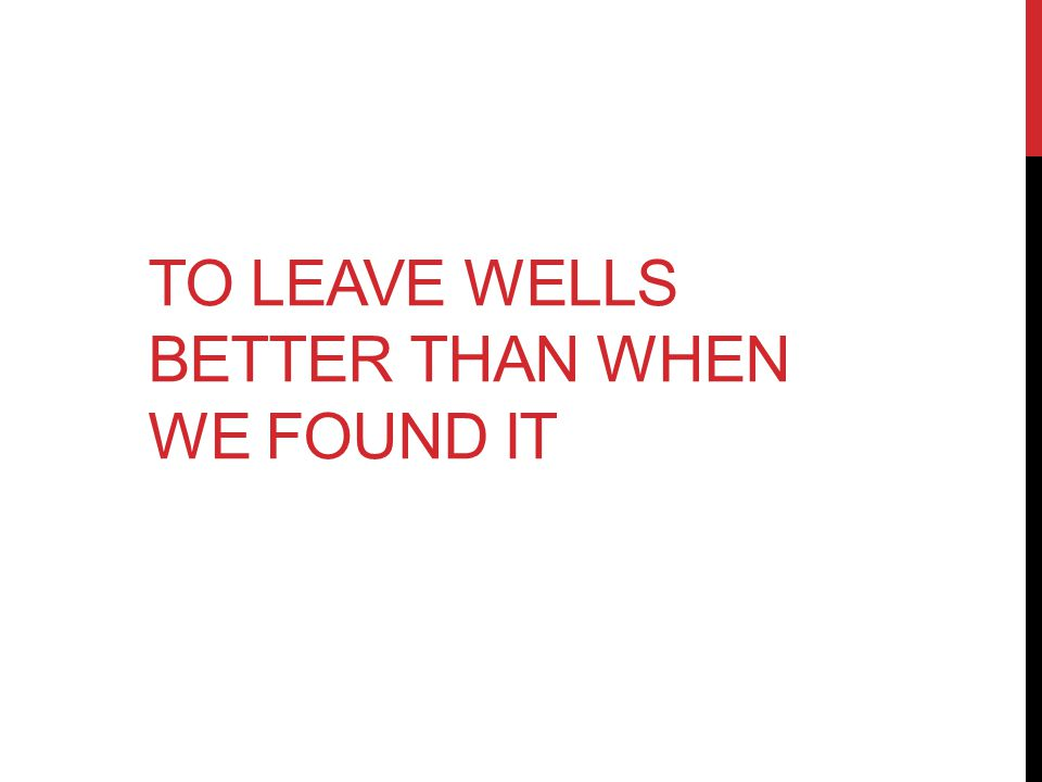 TO LEAVE WELLS BETTER THAN WHEN WE FOUND IT