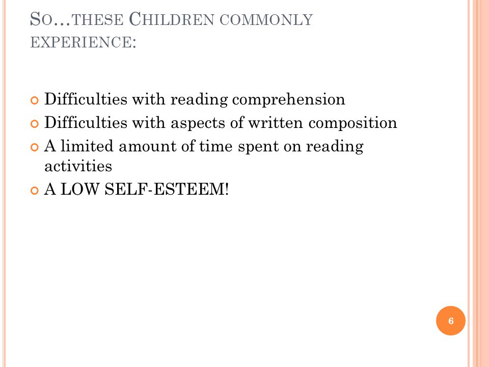 S O … THESE C HILDREN COMMONLY EXPERIENCE : Difficulties with reading comprehension Difficulties with aspects of written composition A limited amount of time spent on reading activities A LOW SELF-ESTEEM.