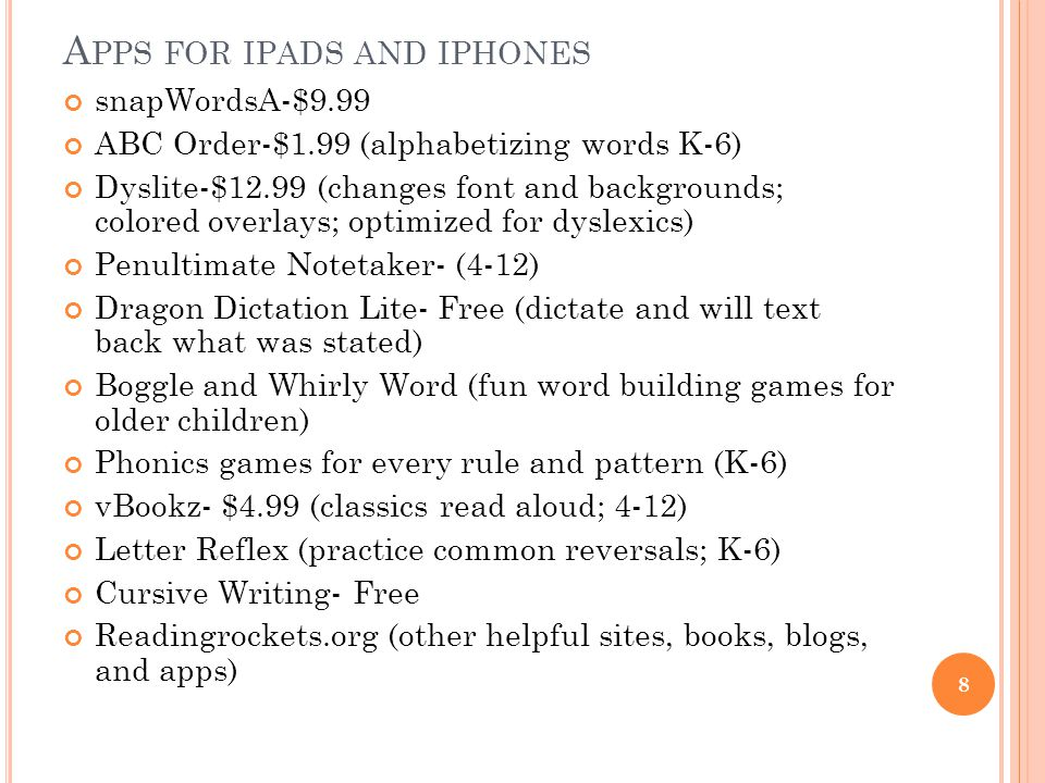 A PPS FOR IPADS AND IPHONES snapWordsA-$9.99 ABC Order-$1.99 (alphabetizing words K-6) Dyslite-$12.99 (changes font and backgrounds; colored overlays; optimized for dyslexics) Penultimate Notetaker- (4-12) Dragon Dictation Lite- Free (dictate and will text back what was stated) Boggle and Whirly Word (fun word building games for older children) Phonics games for every rule and pattern (K-6) vBookz- $4.99 (classics read aloud; 4-12) Letter Reflex (practice common reversals; K-6) Cursive Writing- Free Readingrockets.org (other helpful sites, books, blogs, and apps) 8