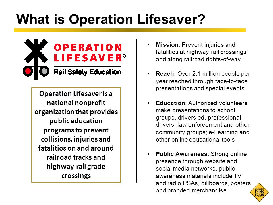 What is Operation Lifesaver? Mission: Prevent injuries and fatalities at highway-rail crossings and along railroad rights-of-way Reach: Over 2.1 milli