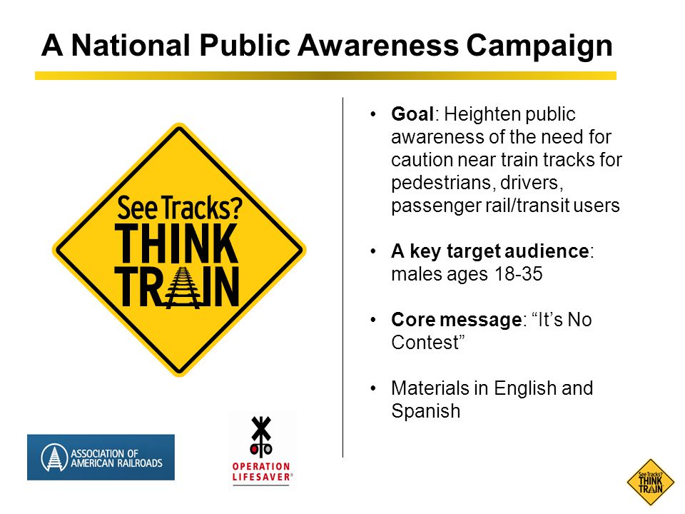 A National Public Awareness Campaign Goal: Heighten public awareness of the need for caution near train tracks for pedestrians, drivers, passenger rail/transit users A key target audience: males ages 18-35 Core message: It's No Contest Materials in English and Spanish
