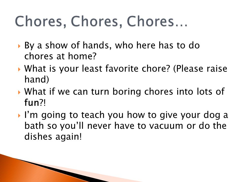  By a show of hands, who here has to do chores at home.