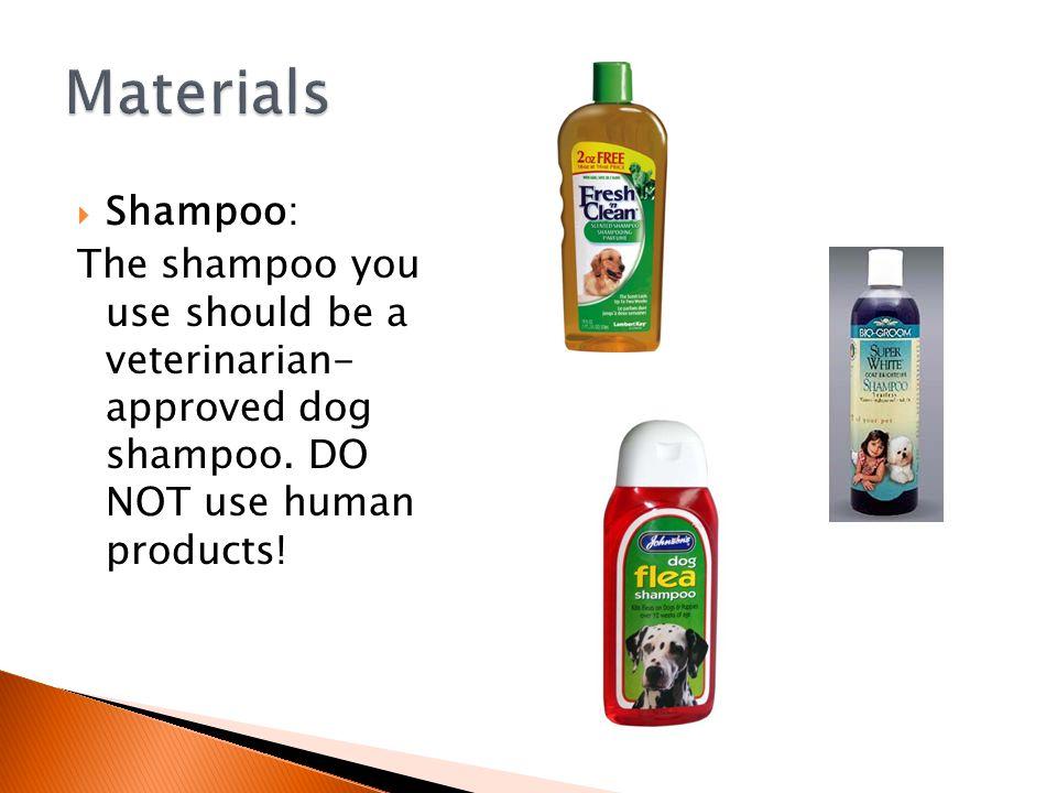  Shampoo: The shampoo you use should be a veterinarian- approved dog shampoo.