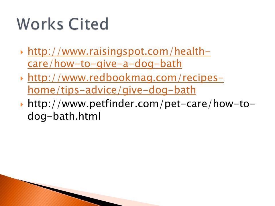  http://www.raisingspot.com/health- care/how-to-give-a-dog-bath http://www.raisingspot.com/health- care/how-to-give-a-dog-bath  http://www.redbookmag.com/recipes- home/tips-advice/give-dog-bath http://www.redbookmag.com/recipes- home/tips-advice/give-dog-bath  http://www.petfinder.com/pet-care/how-to- dog-bath.html