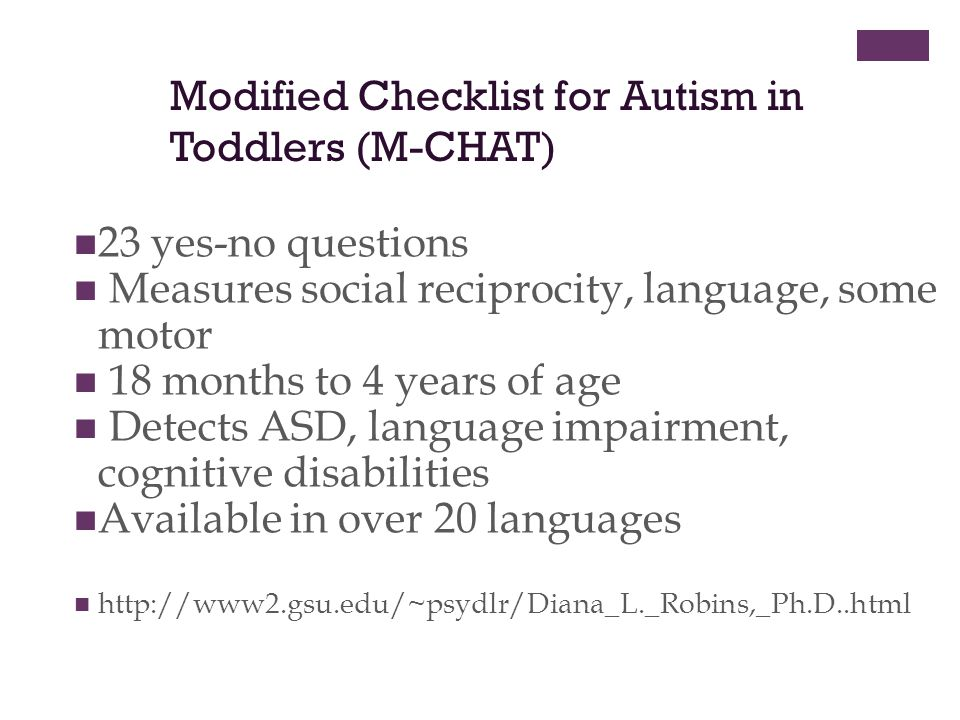 Modified Checklist for Autism in Toddlers (M-CHAT) 23 yes-no questions Measures social reciprocity, language, some motor 18 months to 4 years of age Detects ASD, language impairment, cognitive disabilities Available in over 20 languages http://www2.gsu.edu/~psydlr/Diana_L._Robins,_Ph.D..html