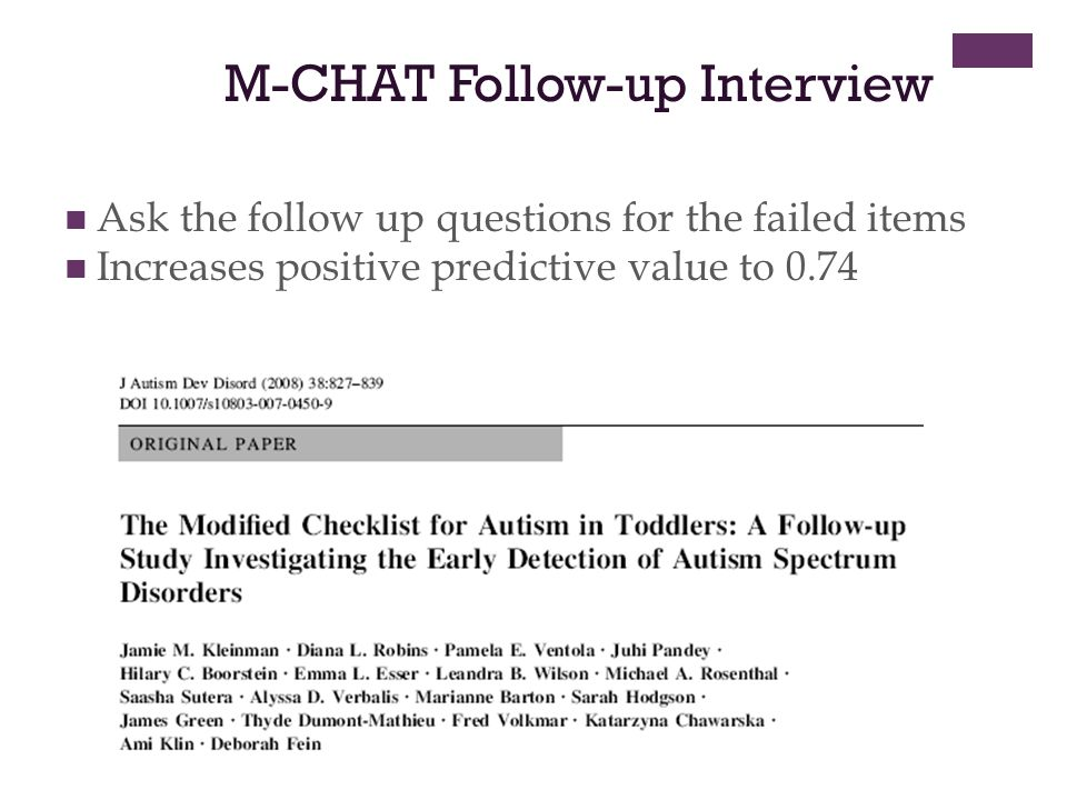M-CHAT Follow-up Interview Ask the follow up questions for the failed items Increases positive predictive value to 0.74
