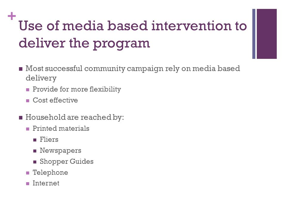 + Use of media based intervention to deliver the program Most successful community campaign rely on media based delivery Provide for more flexibility Cost effective Household are reached by: Printed materials Fliers Newspapers Shopper Guides Telephone Internet