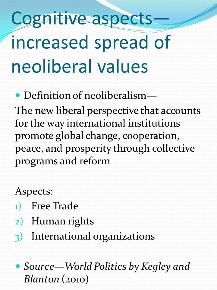 Cognitive aspects— increased spread of neoliberal values Definition of neoliberalism— The new liberal perspective that accounts for the way international institutions promote global change, cooperation, peace, and prosperity through collective programs and reform Aspects: 1) Free Trade 2) Human rights 3) International organizations Source—World Politics by Kegley and Blanton (2010)