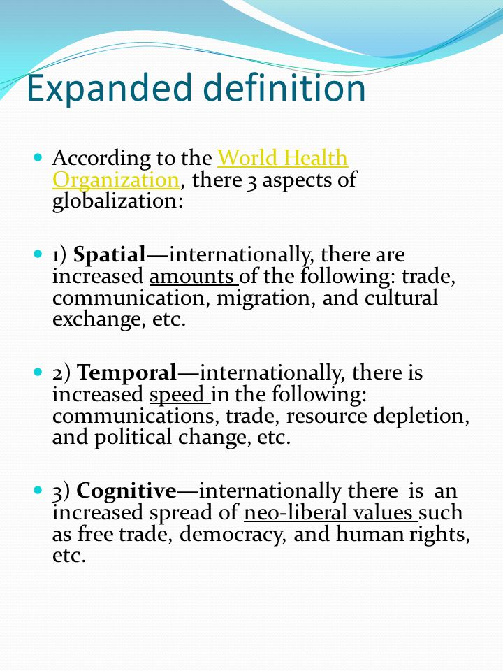 Expanded definition According to the World Health Organization, there 3 aspects of globalization:World Health Organization 1) Spatial—internationally, there are increased amounts of the following: trade, communication, migration, and cultural exchange, etc.