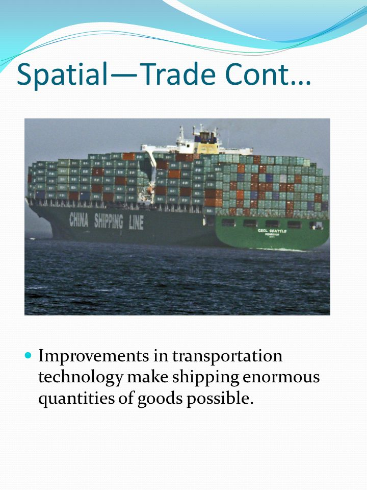 Spatial—Trade Cont… Improvements in transportation technology make shipping enormous quantities of goods possible.